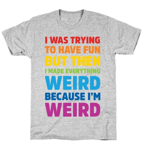 I Was Trying To Have Fun But Then I Made Everything Weird Because I'm Weird T-Shirt