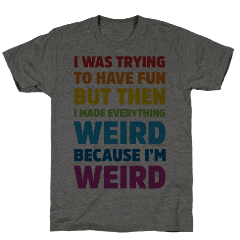 I Was Trying To Have Fun But Then I Made Everything Weird Because I'm Weird Mens T-Shirt