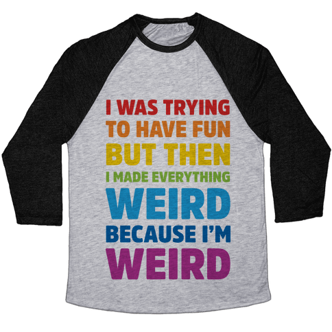 I Was Trying To Have Fun But Then I Made Everything Weird Because I'm Weird Baseball Tee