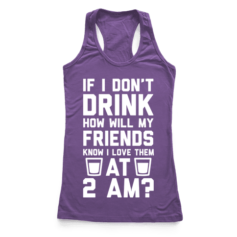 If I Don't Drink How Will My Friends Know I Love Them At 2am Racerback Tank Top