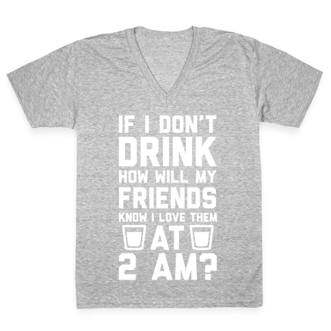 If I Don't Drink How Will My Friends Know I Love Them At 2am V-Neck Tee Shirt