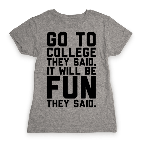 Go To College They Said It Will Be Fun They Said Womens T-Shirt