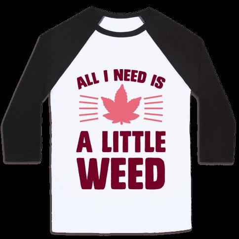 All I Need Is A Little Weed Baseball Tee