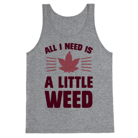All I Need Is A Little Weed Tank Top