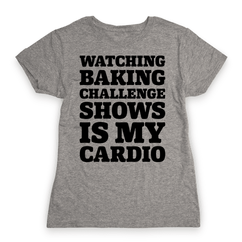 Watching Baking Challenge Shows Is My Cardio Womens T-Shirt