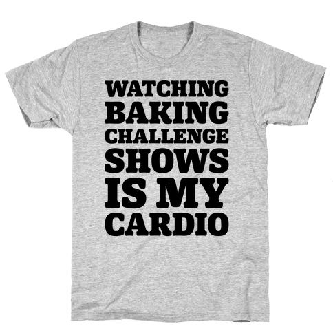 Watching Baking Challenge Shows Is My Cardio Mens T-Shirt