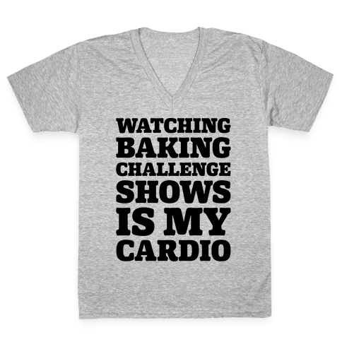 Watching Baking Challenge Shows Is My Cardio V-Neck Tee Shirt