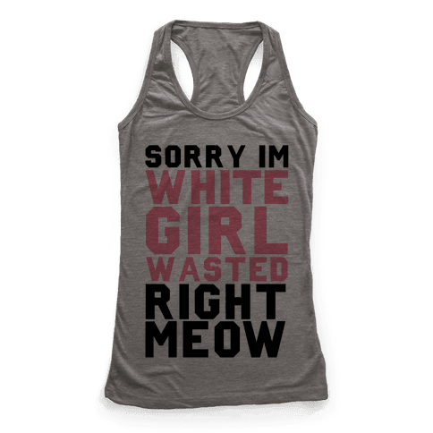Sorry I'm White Girl Wasted Right Meow Racerback Tank Top