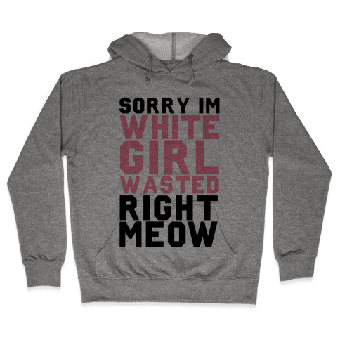 Sorry I'm White Girl Wasted Right Meow Hooded Sweatshirt