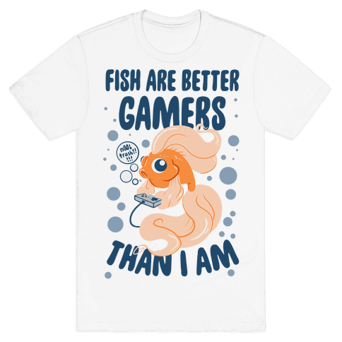 Fish Are Better Gamers Than I Am Mens T-Shirt