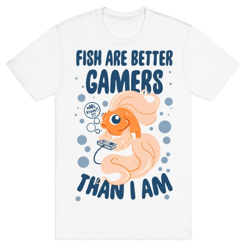 Fish Are Better Gamers Than I Am T-Shirt