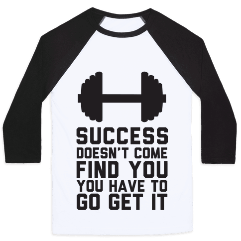 Success Doesn't Come Find You, You Have To Go Get It Baseball Tee