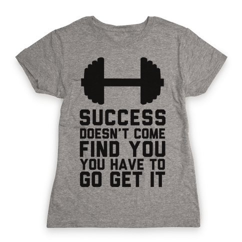 Success Doesn't Come Find You, You Have To Go Get It Womens T-Shirt