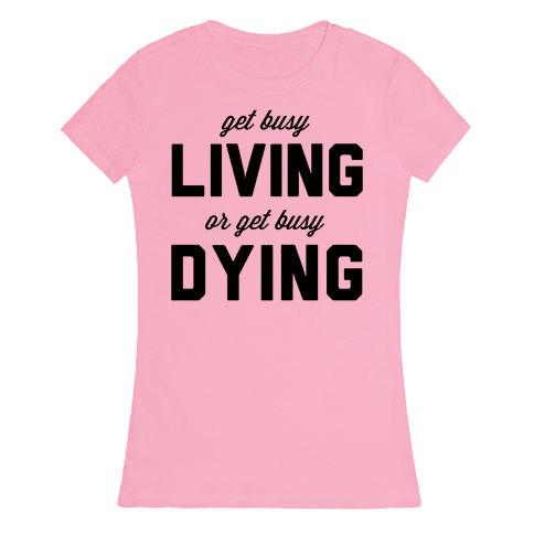 Get Busy Living or Get Busy Dying Womens T-Shirt