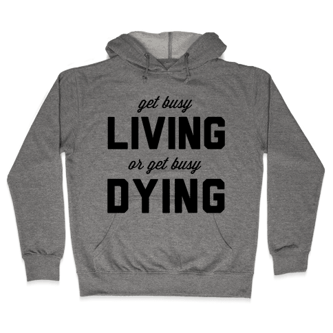 Get Busy Living or Get Busy Dying Hooded Sweatshirt