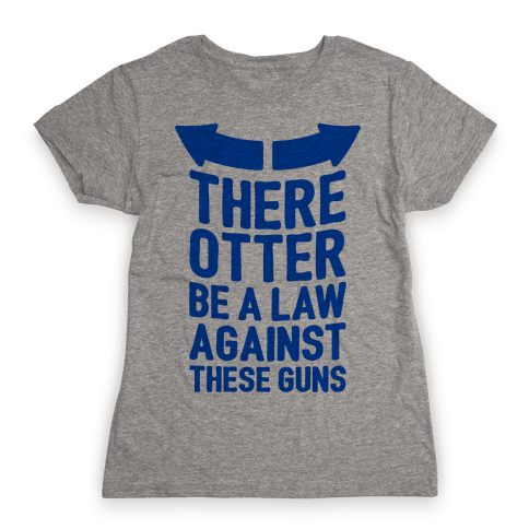 There Otter Be A Law Against These Guns Womens T-Shirt