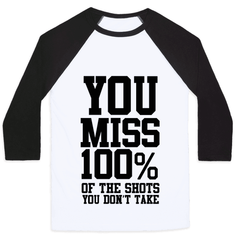 You Miss 100% of Shots You Don't Take