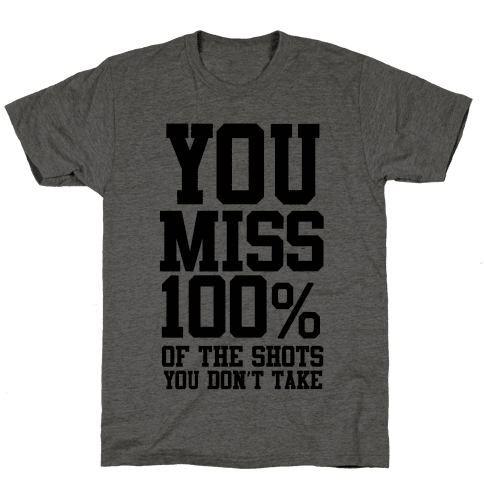You Miss 100% of Shots You Don't Take Mens T-Shirt