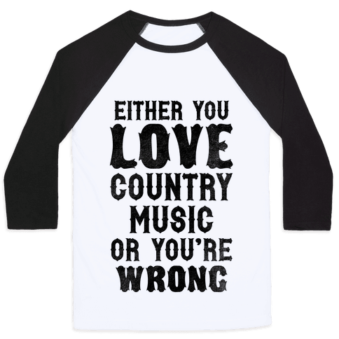 Either You Love Country Music Or You're Wrong Baseball Tee