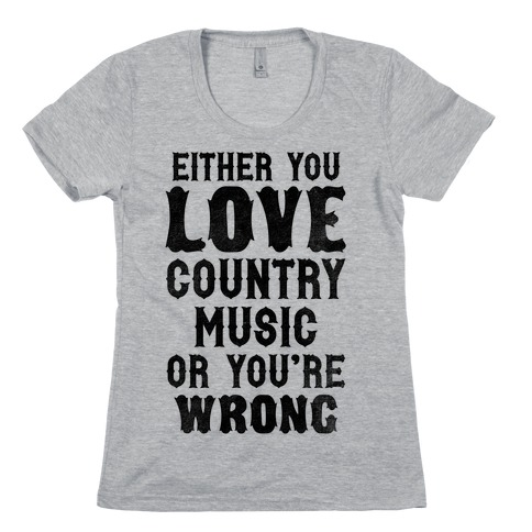 Either You Love Country Music Or You're Wrong Womens T-Shirt