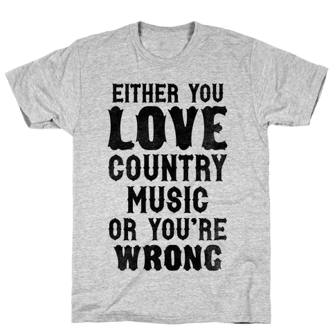 Either You Love Country Music Or You're Wrong Mens T-Shirt