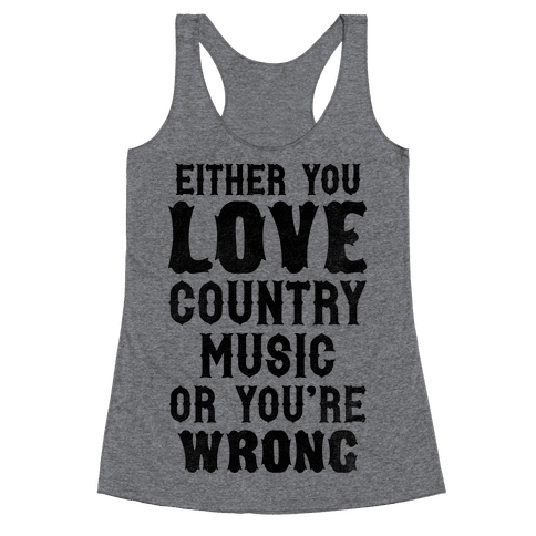 Either You Love Country Music Or You're Wrong Racerback Tank Top
