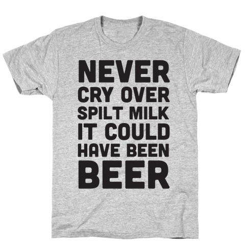 Never Cry Over Spilt Milk IT Could Have Been Beer T-Shirt