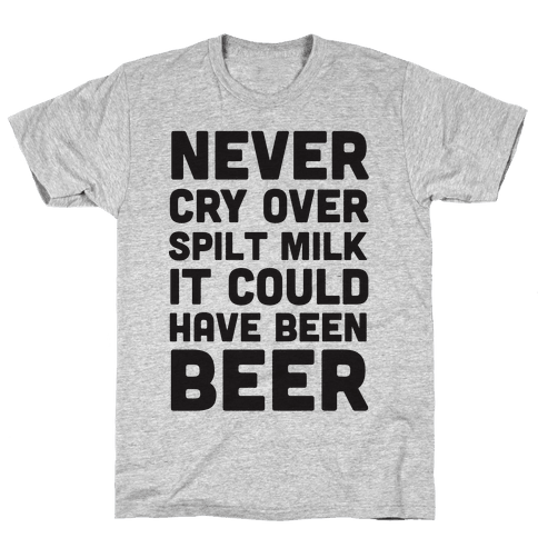 Never Cry Over Spilt Milk IT Could Have Been Beer Mens T-Shirt