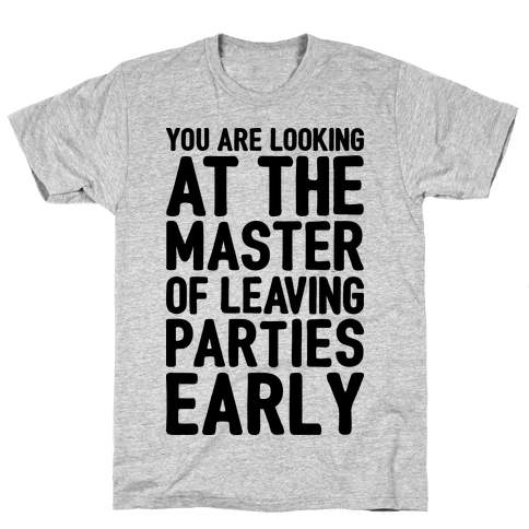 You Are Looking At The Master of Leaving Parties Early Mens T-Shirt