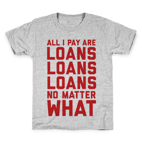 All I Pay Are Loans Loans Loans No Matter What Kids T-Shirt