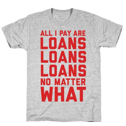 All I Pay Are Loans Loans Loans No Matter What Mens T-Shirt
