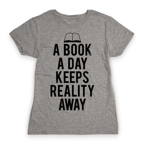 A Book A Day Keeps Reality Away Womens T-Shirt