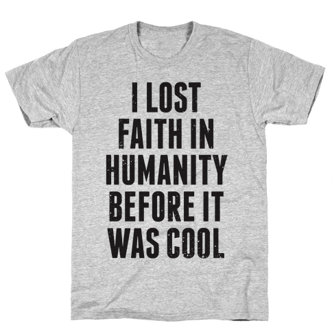 I Lost Faith In Humanity Before It Was Cool Mens T-Shirt