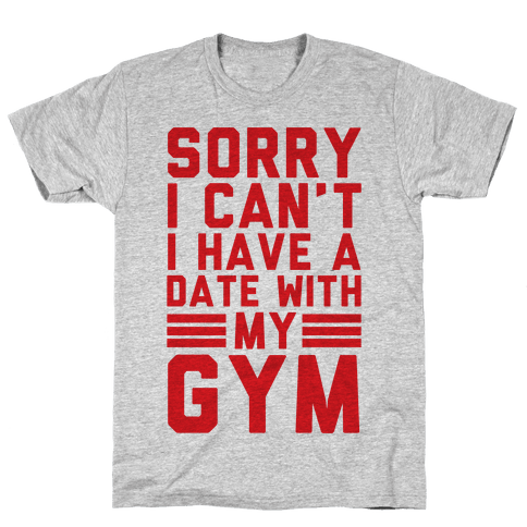 Sorry I Can't I Have A Date With My Gym Mens T-Shirt