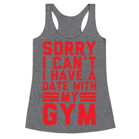 Sorry I Can't I Have A Date With My Gym Racerback Tank Top
