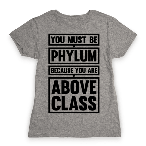 You Must Be Phylum Because You Are Above Class Womens T-Shirt