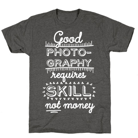 Good Photography Requires Skill Not Money T-Shirt