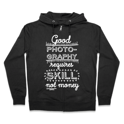 Good Photography Requires Skill Not Money Zip Hoodie