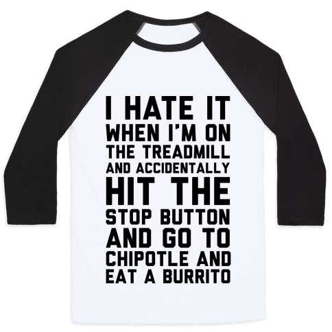 I Hate It When I'm On The Treadmill And Accidentally Hit The Stop Button and Go To Chipotle And Eat A Burrito Baseball Tee