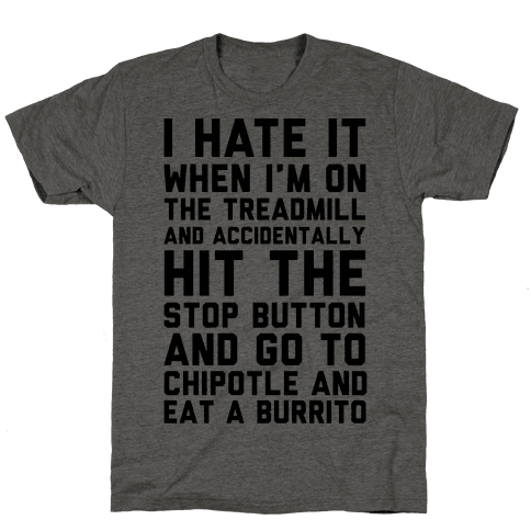I Hate It When I'm On The Treadmill And Accidentally Hit The Stop Button and Go To Chipotle And Eat A Burrito