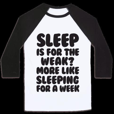 Sleep Is For The Weak? More Like Sleeping For A Week Baseball Tee