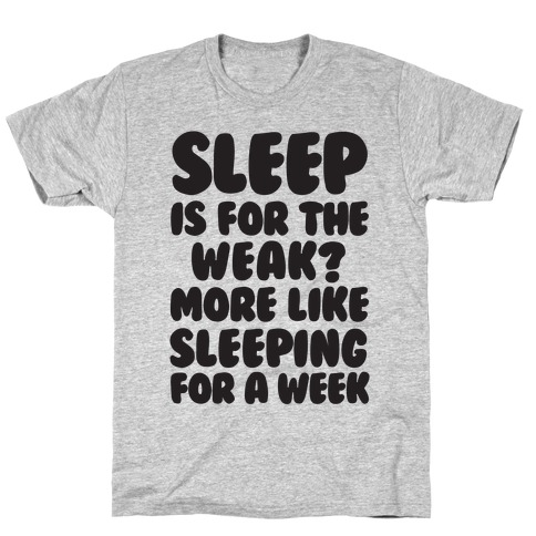 Sleep Is For The Weak? More Like Sleeping For A Week T-Shirt