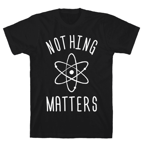 Nothing Matters Mens T-Shirt