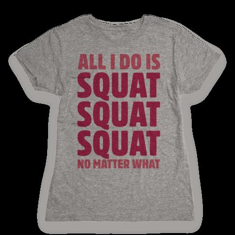All I Do Is Squat Squat Squat No Matter What Womens T-Shirt
