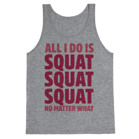 All I Do Is Squat Squat Squat No Matter What Tank Top