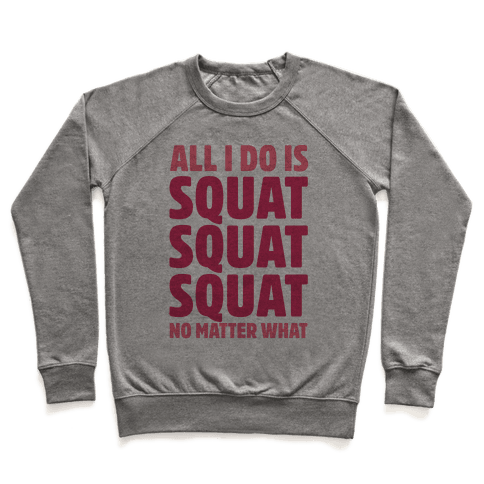 All I Do Is Squat Squat Squat No Matter What Pullover