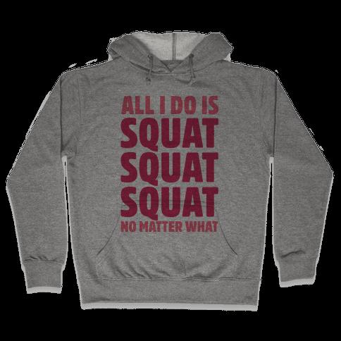 All I Do Is Squat Squat Squat No Matter What Hooded Sweatshirt
