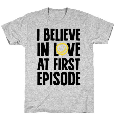I Believe In Love At First Episode T-Shirt
