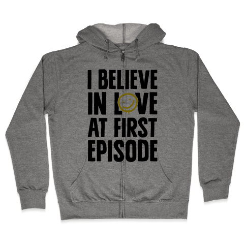 I Believe In Love At First Episode Zip Hoodie
