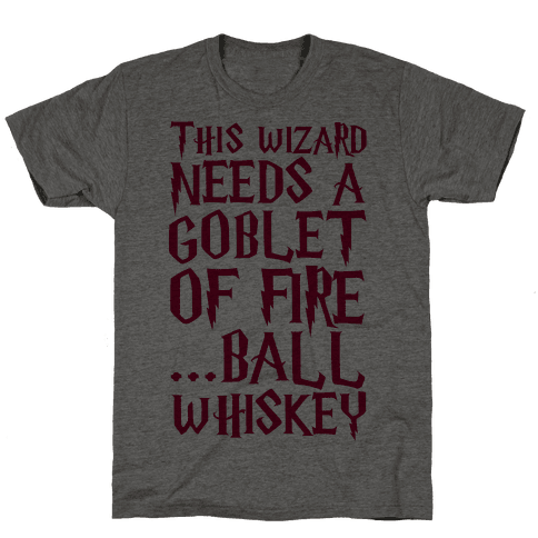 This Wizard Needs a Goblet of Fire...Ball Whiskey Mens T-Shirt